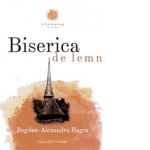 """Apariție editorială – """"Biserica de lemn"""" de Bogdan-Alexandru Hagiu"""